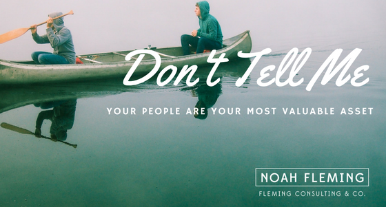 Don't Tell Me Your People Are Your Most Valuable Asset