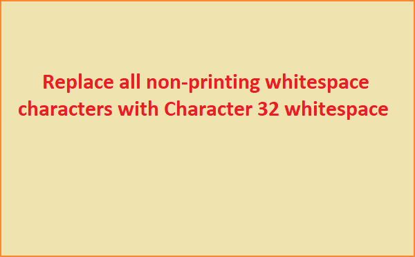 Replace all non printing whitespace characers with Characer 32 whitespace