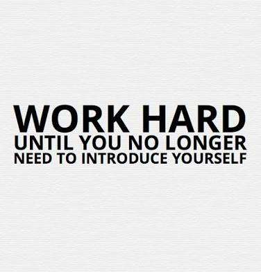 Work until you will no longer have to introduce yourself!