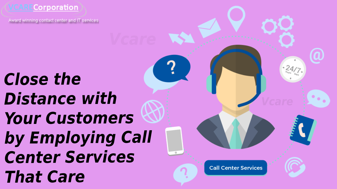 Close the Distance with Your Customers by Employing Call Center Services That Care